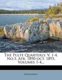 The Pulte Quarterly. V. 1-4, No.3, Apr. 1890-oct. 1893, Volumes 1-4... by Anonymous