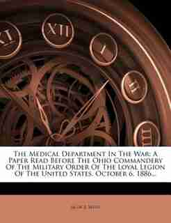 The Medical Department In The War: A Paper Read Before The Ohio Commandery Of The Military Order Of The Loyal Legion Of The United Sta by Jacob R. Weist