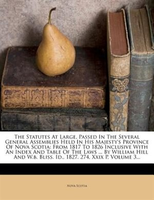 The Statutes At Large, Passed In The Several General Assemblies Held In His Majesty's Province Of Nova Scotia: From 1817 To 1826 Inclusive With An Index And Table Of The Laws ... By William Hill And W.b. Bliss. by Nova Scotia