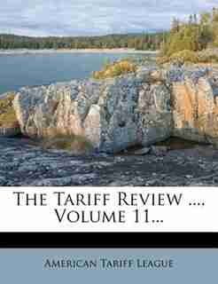 The Tariff Review ..., Volume 11... by American Tariff League