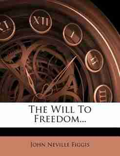 The Will To Freedom... by John Neville Figgis