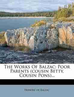The Works Of Balzac: Poor Parents (cousin Betty, Cousin Pons)... by HonorÚ De Balzac