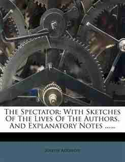 The Spectator: With Sketches Of The Lives Of The Authors, And Explanatory Notes ...... by Joseph Addison