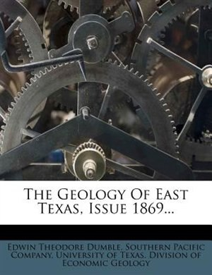 The Geology Of East Texas, Issue 1869... by Edwin Theodore Dumble