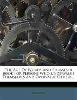 The Age Of Words And Phrases: A Book For Persons Who Undervalue Themselves And Overvalue Others... by Anonymous