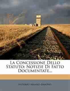 La Concessione Dello Statuto: Notizie Di Fatto Documentate... by Antonio Manno (barone)
