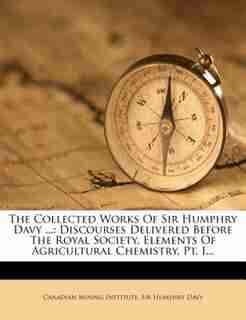 The Collected Works Of Sir Humphry Davy ...: Discourses Delivered Before The Royal Society. Elements Of Agricultural Chemistry, Pt. I... by Canadian Mining Institute