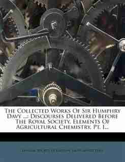 The Collected Works Of Sir Humphry Davy ...: Discourses Delivered Before The Royal Society. Elements Of Agricultural Chemistry, Pt. I... by Linnean Society Of London