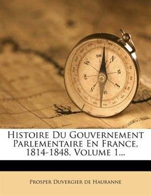 Histoire Du Gouvernement Parlementaire En France, 1814-1848, Volume 1... by Prosper Duvergier De Hauranne