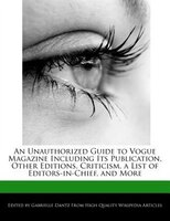 An Unauthorized Guide To Vogue Magazine Including Its Publication, Other Editions, Criticism, A…