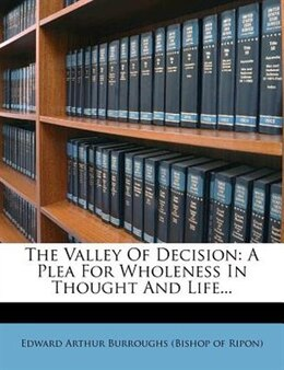 Book The Valley Of Decision: A Plea For Wholeness In Thought And Life... by Edward Arthur Burroughs (bishop Of Ripon