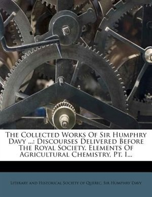 The Collected Works Of Sir Humphry Davy ...: Discourses Delivered Before The Royal Society. Elements Of Agricultural Chemistry, Pt. I... by Literary And Historical Society Of Quebe