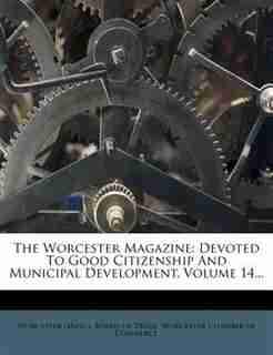 The Worcester Magazine: Devoted To Good Citizenship And Municipal Development, Volume 14... by Worcester (Mass.). Board Of Trade