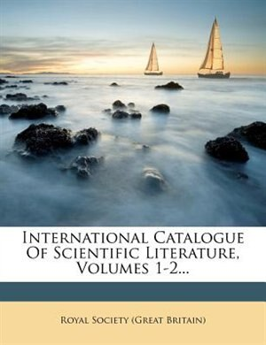 International Catalogue Of Scientific Literature, Volumes 1-2... by Royal Society (great Britain)