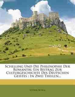 Schelling Und Die Philosophie Der Romantik: Ein Beitrag Zur Culturgeschichte Des Deutschen Geistes : In Zwei Theilen... by Ludwig Noack