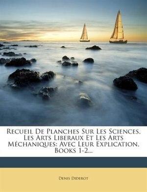 Recueil De Planches Sur Les Sciences, Les Arts Liberaux Et Les Arts Méchaniques: Avec Leur Explication, Books 1-2... by Denis Diderot