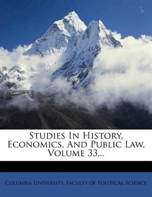 Studies In History, Economics, And Public Law, Volume 33... by Columbia University. Faculty Of Politica