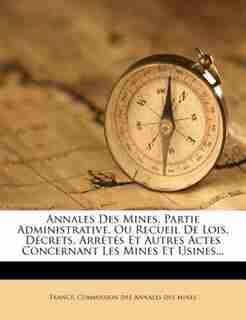 Annales Des Mines, Partie Administrative, Ou Recueil De Lois, Décrets, Arrêtés Et Autres Actes Concernant Les Mines Et Usines... by France. Commission Des Annales Des Mines