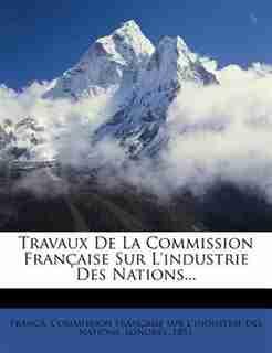 Travaux De La Commission Française Sur L'industrie Des Nations... by France. Commission Française Sur L'indu