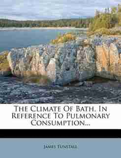 The Climate Of Bath, In Reference To Pulmonary Consumption... by James Tunstall