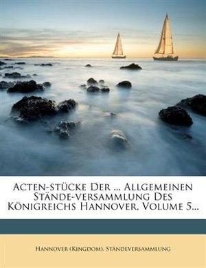 Acten-stücke Der ... Allgemeinen Stände-versammlung Des Königreichs Hannover, Volume 5... by Hannover (kingdom). Ständeversammlung