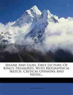 Sesame And Lilies, First Lecture: Of King's Treasuries. With Biographical Sketch, Critical Opinions And Notes... by John Ruskin