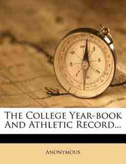 The College Year-book And Athletic Record... by Anonymous
