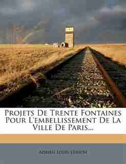 Projets De Trente Fontaines Pour L'embellissement De La Ville De Paris... by Adrien Louis Lusson