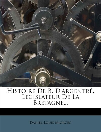 Histoire De B. D'argentré, Legislateur De La Bretagne... by Daniel-louis Miorcec