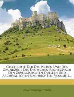 Geschichte Der Deutschen Und Der Grundzüge Des Deutschen Rechts Nach Den Zuverlässigsten Quellen Und Archivalischen Nachrichten, Volume 2... by Johann Heinrich C. Foerster