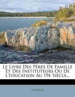 Le Livre Des Pères De Famille Et Des Instituteurs Ou De L'éducation Au 19e Siècle... by J. P. Gacs