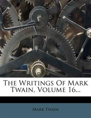 The Writings Of Mark Twain, Volume 16... by Mark Twain