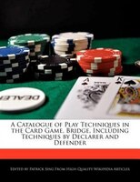 A Catalogue Of Play Techniques In The Card Game, Bridge, Including Techniques By Declarer And…