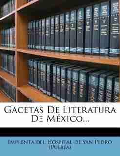 Gacetas De Literatura De México... by Imprenta Del Hospital De San Pedro (pueb