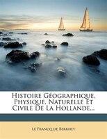 Histoire Géographique, Physique, Naturelle Et Civile De La Hollande...