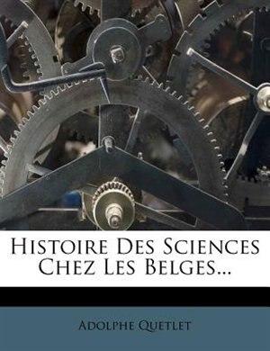 Histoire Des Sciences Chez Les Belges... by Adolphe Quetlet