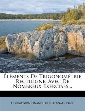 Éléments De Trigonométrie Rectiligne: Avec De Nombreux Exercises... by Commission Financière Internationale