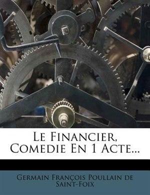 Le Financier, Comedie En 1 Acte... by Germain François Poullain de Saint-Foix