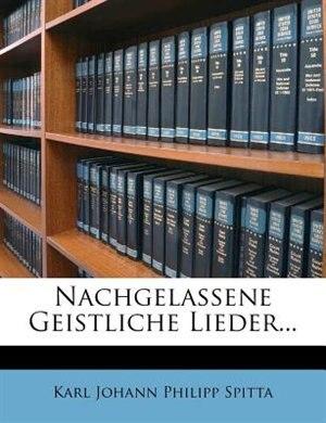 Nachgelassene Geistliche Lieder... by Karl Johann Philipp Spitta