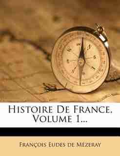 Histoire De France, Volume 1... by François Eudes De Mézeray