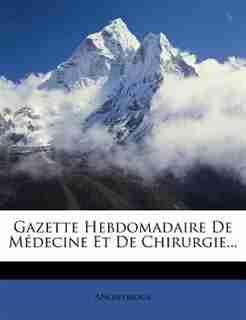 Gazette Hebdomadaire De Médecine Et De Chirurgie... by Anonymous