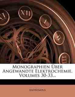 Monographien Über Angewandte Elektrochemie, Volumes 30-33... by Anonymous