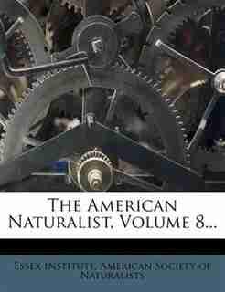 The American Naturalist, Volume 8... by Essex Institute