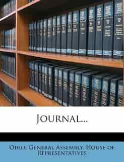 Journal... by Ohio. General Assembly. House Of Represe