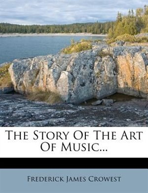 The Story Of The Art Of Music... by Frederick James Crowest