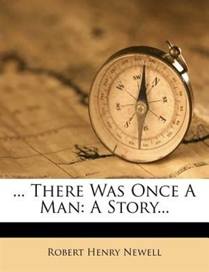 There Was Once A Man: A Story... by Robert Henry Newell