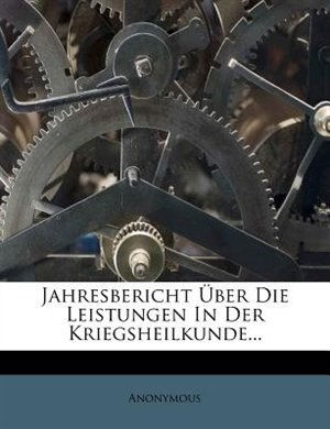 Jahresbericht Über Die Leistungen In Der Kriegsheilkunde... by Anonymous