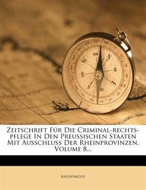 Zeitschrift Für Die Criminal-rechts-pflege In Den Preussischen Staaten Mit Ausschluß Der Rheinprovinzen, Volume 8... by Anonymous