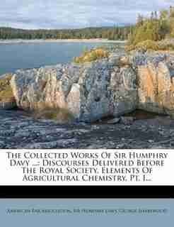 The Collected Works Of Sir Humphry Davy ...: Discourses Delivered Before The Royal Society. Elements Of Agricultural Chemistry, Pt. I... by American Bar Association