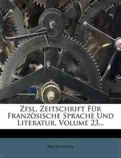 Zfsl, Zeitschrift Für Französische Sprache Und Literatur, Volume 23... by Anonymous